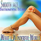Smooth Jazz Instrumental Island, Sax on the Beach, Soft Latin Lounge Music, Quiet Storm Improvisations, What a Wonderful World by The What a Wonderful World Band