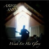Arise, Shine by Weak for His Glory