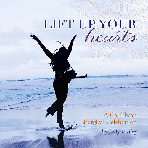 Lift Up Your Hearts - A Caribbean Liturgical Celebration by Judy Bailey
