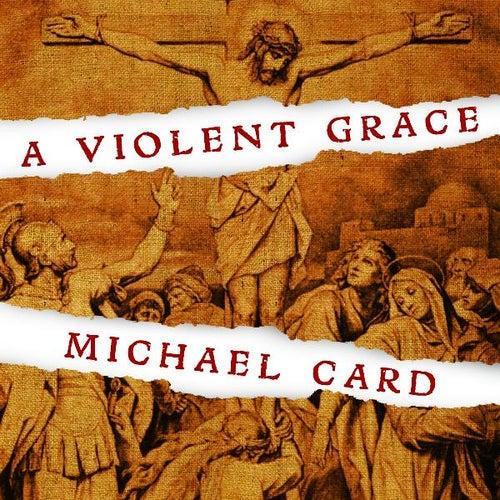 A Violent Grace by Michael Card