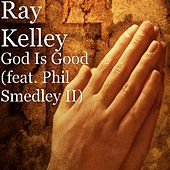 God Is Good (feat. Phil Smedley II) by Ray Kelley