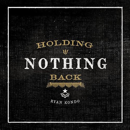 Holding Nothing Back by Ryan Kondo