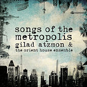Songs of the Metropolis by Gilad Atzmon & The Orient House Ensemble