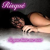 So you hate me now by Risqué