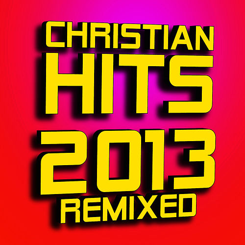 Christian Hits 2013 - Remixed by Christian Remixed Hits