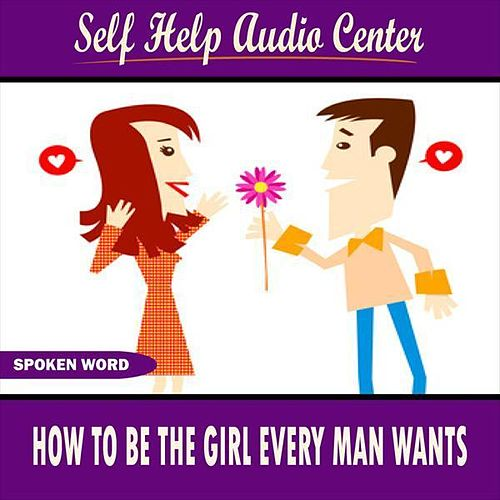 How to Be the Girl Every Man Wants by Self Help Audio Center