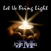 Let Us Bring Light by John Michael