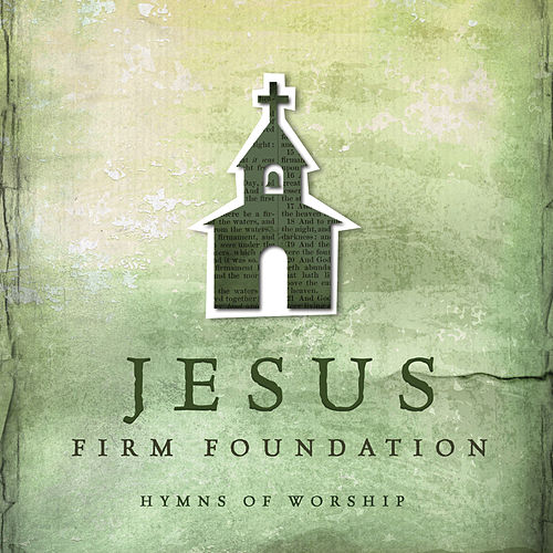 Jesus, Firm Foundation: Hymns of Worship by Various Artists