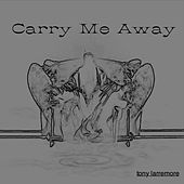 Carry Me Away - Single by Tony Larremore