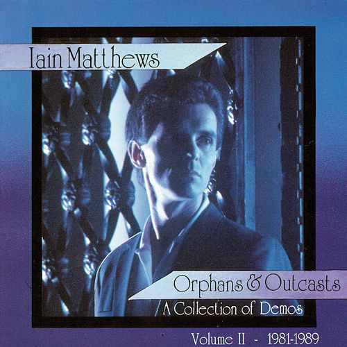 Orphans & Outcasts: A Collection of Demos Volum II by Iain Matthews