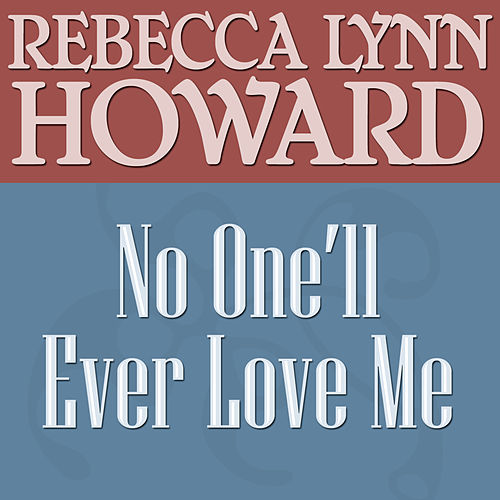No One'll Ever Love Me by Rebecca Lynn Howard