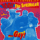 …Gay by Boris the Sprinkler