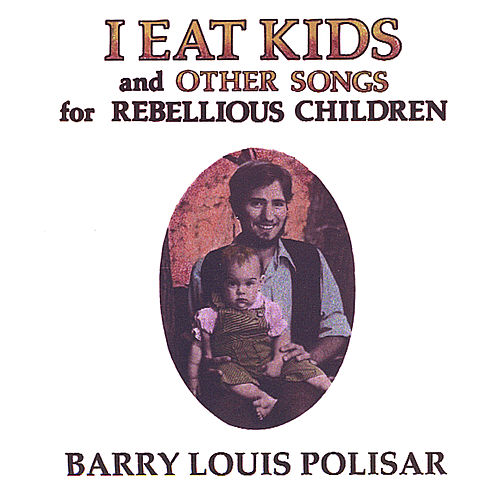 I Eat Kids and Other Songs for Rebellious Children by Barry Louis Polisar