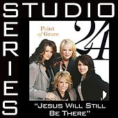Jesus Will Still Be There [Studio Series Perfomance Track] by Performance Track - Point of Grace