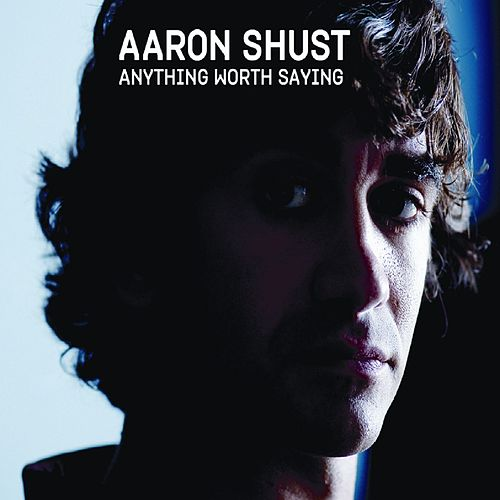 Anything Worth Saying by Aaron Shust