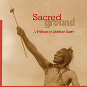 Sacred Ground  A Tribute To Mother Earth by Various Artists