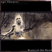 Water To The Dead by Ego Likeness