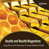 Health & Wealth Magnetism : Using The Law Of Attraction To Create Health & Wealth by Self Help Audio Center