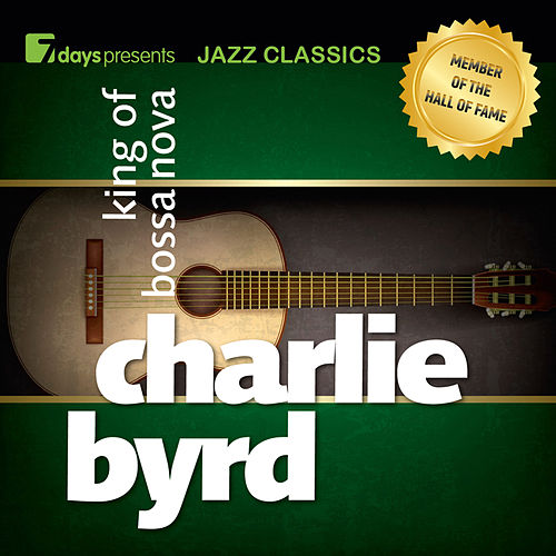 7days presents Jazz Classics: Charlie Byrd - King of Bossa Nova by Charlie Byrd