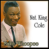 Makin Whoopee - Greatest Recordings of Nat King Cole by Nat King Cole