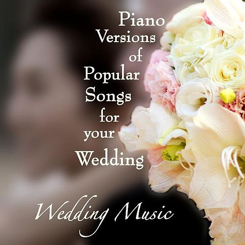 Piano Versions of Popular Songs for Your Wedding by Wedding Music