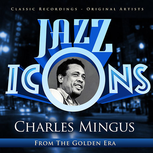 Charles Mingus - Jazz Icons from the Golden Era by Charles Mingus
