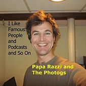 I Like Famous People and Podcasts and so On by Papa Razzi and the Photogs
