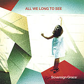 All We Long To See by Sovereign Grace Music