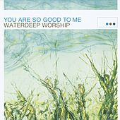 You Are So Good To Me by Waterdeep Worship