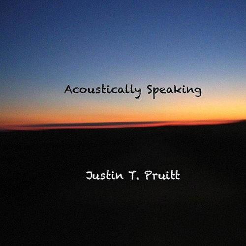 Acoustically Speaking by Justin T. Pruitt