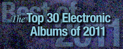 The Top 30 Electronic Albums of 2011